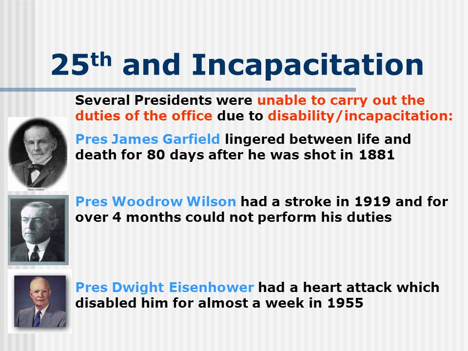 25 th and Incapacitation Several Presidents were unable to carry out the duties of the office due to disability/incapacitation: Pres James Garfield li