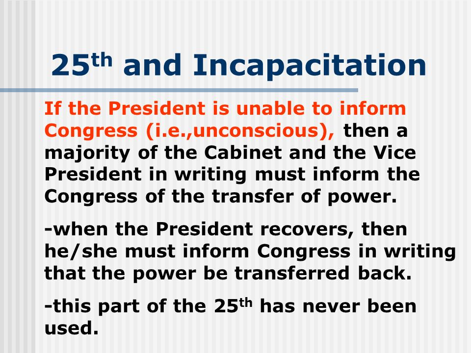 25 th and Incapacitation If the President is unable to inform Congress (i.e.,unconscious), then a majority of the Cabinet and the Vice President in wr
