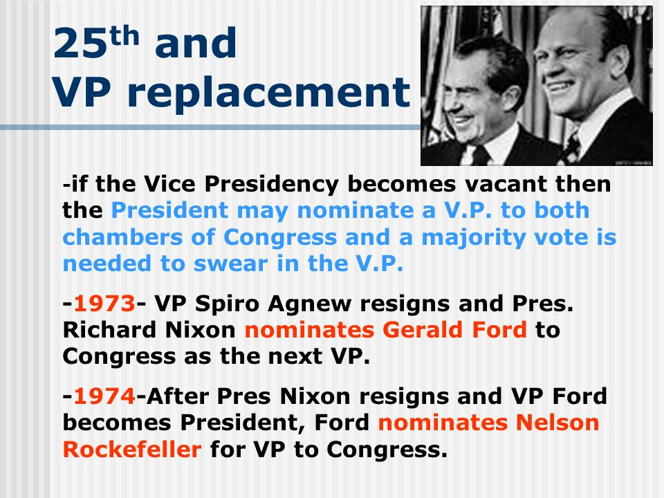 25 th and VP replacement - if the Vice Presidency becomes vacant then the President may nominate a V.P. to both chambers of Congress and a majority vo