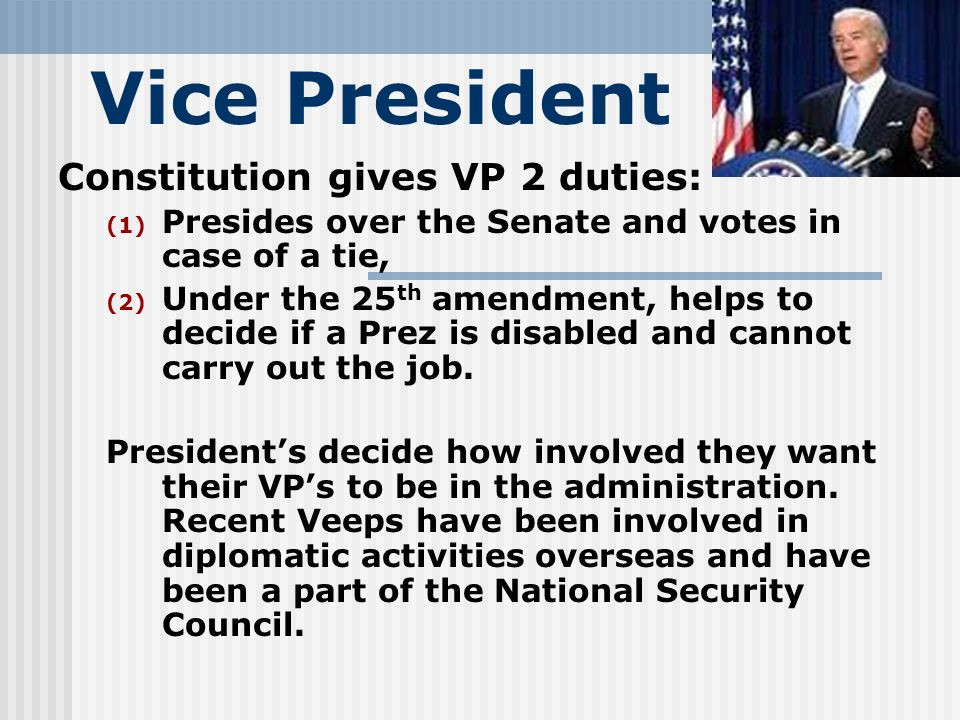 Vice President Constitution gives VP 2 duties: (1) Presides over the Senate and votes in case of a tie, (2) Under the 25 th amendment, helps to decide