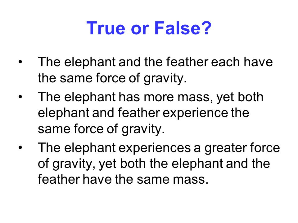 True or False? The elephant and the feather each have the same force of gravity. The elephant has more mass, yet both elephant and feather experience