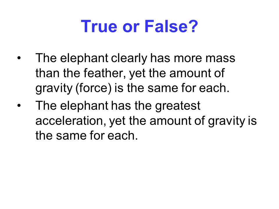 True or False? The elephant clearly has more mass than the feather, yet the amount of gravity (force) is the same for each. The elephant has the great