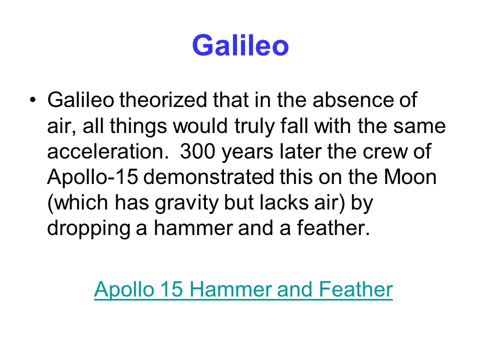 Galileo Galileo theorized that in the absence of air, all things would truly fall with the same acceleration. 300 years later the crew of Apollo-15 de
