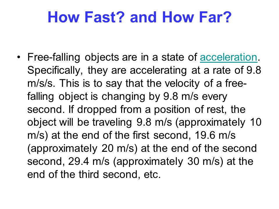 How Fast? and How Far? Free-falling objects are in a state of acceleration. Specifically, they are accelerating at a rate of 9.8 m/s/s. This is to say