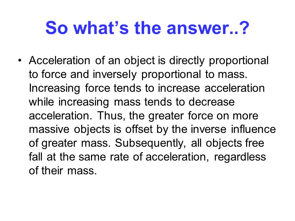 So whats the answer..? Acceleration of an object is directly proportional to force and inversely proportional to mass. Increasing force tends to incre
