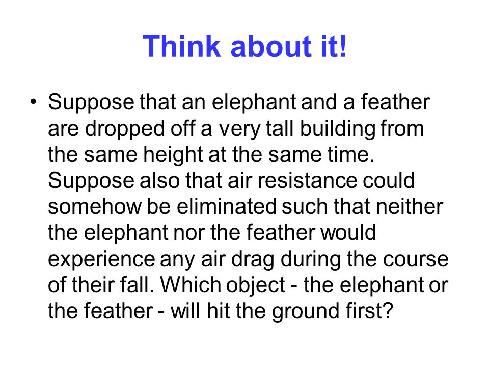 Think about it! Suppose that an elephant and a feather are dropped off a very tall building from the same height at the same time. Suppose also that a