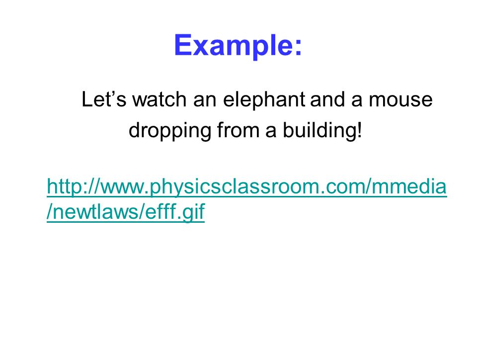 Example: Lets watch an elephant and a mouse dropping from a building! http://www.physicsclassroom.com/mmedia /newtlaws/efff.gif http://www.physicsclas