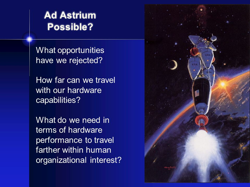 Ad Astrium Possible? What opportunities have we rejected? How far can we travel with our hardware capabilities? What do we need in terms of hardware p