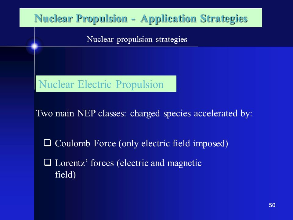 50 Nuclear propulsion strategies Nuclear Electric Propulsion Two main NEP classes: charged species accelerated by: Coulomb Force (only electric field