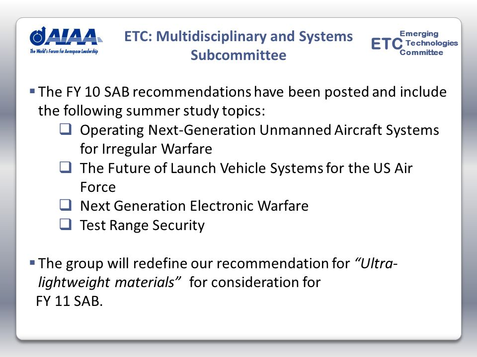 The FY 10 SAB recommendations have been posted and include the following summer study topics: Operating Next-Generation Unmanned Aircraft Systems for Irregular Warfare The Future of Launch Vehicle Systems for the US Air Force Next Generation Electronic Warfare Test Range Security The group will redefine our recommendation for Ultra- lightweight materials for consideration for FY 11 SAB.