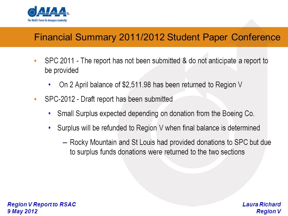 Laura Richard Region V Region V Report to RSAC 9 May 2012 Financial Summary 2011/2012 Student Paper Conference SPC The report has not been submitted & do not anticipate a report to be provided On 2 April balance of $2, has been returned to Region V SPC Draft report has been submitted Small Surplus expected depending on donation from the Boeing Co.