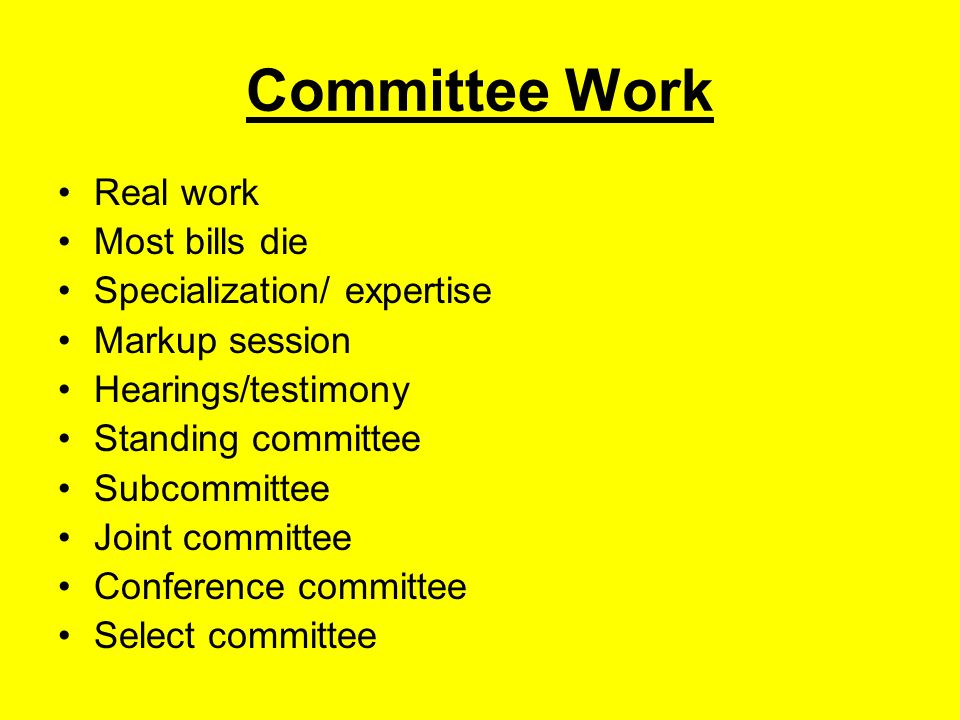 Committee Work Real work Most bills die Specialization/ expertise Markup session Hearings/testimony Standing committee Subcommittee Joint committee Conference committee Select committee