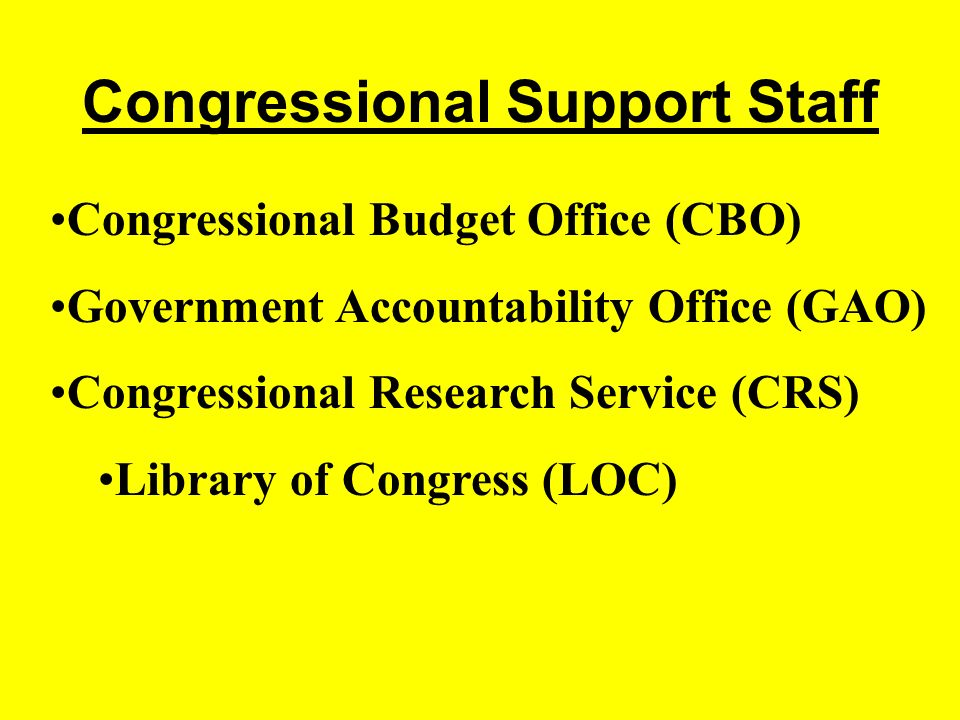 Congressional Support Staff Congressional Budget Office (CBO) Government Accountability Office (GAO) Congressional Research Service (CRS) Library of Congress (LOC)