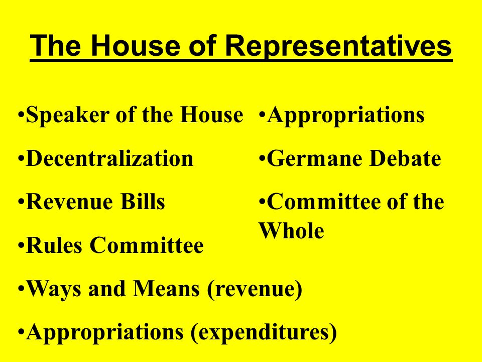 The House of Representatives Speaker of the House Decentralization Revenue Bills Rules Committee Ways and Means (revenue) Appropriations (expenditures) Appropriations Germane Debate Committee of the Whole