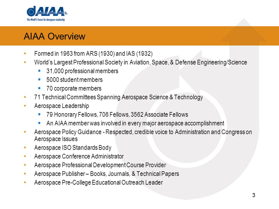 3 AIAA Overview Formed in 1963 from ARS (1930) and IAS (1932) Worlds Largest Professional Society in Aviation, Space, & Defense Engineering/Science 31,000 professional members 5000 student members 70 corporate members 71 Technical Committees Spanning Aerospace Science & Technology Aerospace Leadership 79 Honorary Fellows, 706 Fellows, 3562 Associate Fellows An AIAA member was involved in every major aerospace accomplishment Aerospace Policy Guidance - Respected, credible voice to Administration and Congress on Aerospace Issues Aerospace ISO Standards Body Aerospace Conference Administrator Aerospace Professional Development Course Provider Aerospace Publisher – Books, Journals, & Technical Papers Aerospace Pre-College Educational Outreach Leader