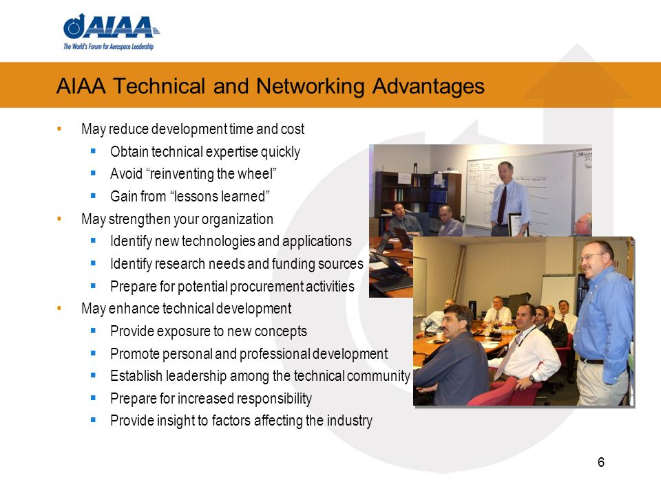 6 AIAA Technical and Networking Advantages May reduce development time and cost Obtain technical expertise quickly Avoid reinventing the wheel Gain from lessons learned May strengthen your organization Identify new technologies and applications Identify research needs and funding sources Prepare for potential procurement activities May enhance technical development Provide exposure to new concepts Promote personal and professional development Establish leadership among the technical community Prepare for increased responsibility Provide insight to factors affecting the industry