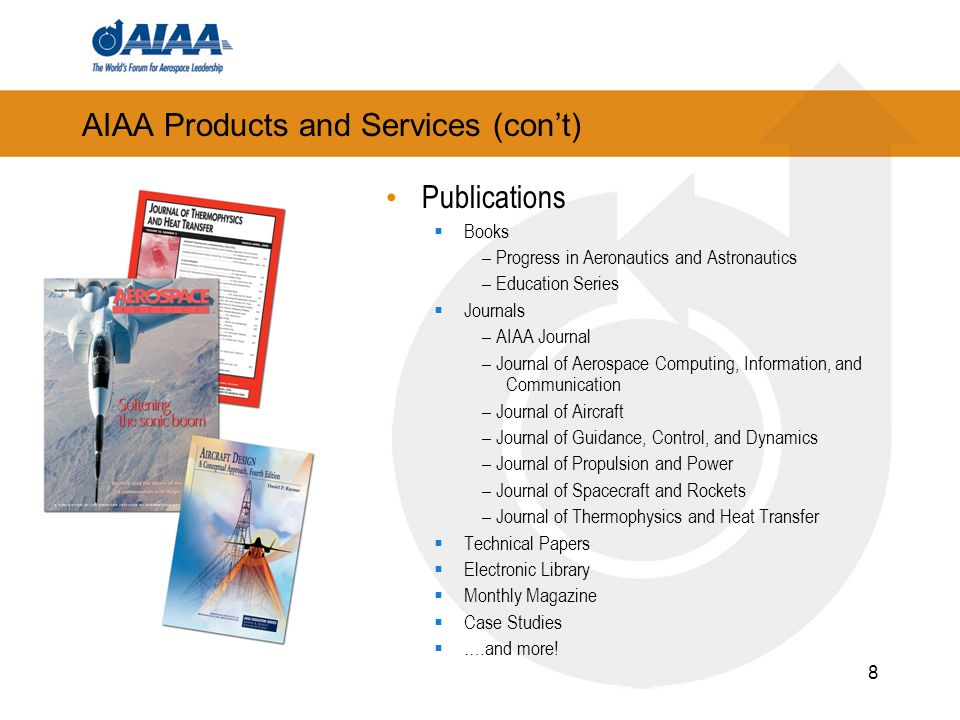8 AIAA Products and Services (cont) Publications Books – Progress in Aeronautics and Astronautics – Education Series Journals – AIAA Journal – Journal of Aerospace Computing, Information, and Communication – Journal of Aircraft – Journal of Guidance, Control, and Dynamics – Journal of Propulsion and Power – Journal of Spacecraft and Rockets – Journal of Thermophysics and Heat Transfer Technical Papers Electronic Library Monthly Magazine Case Studies ….and more!