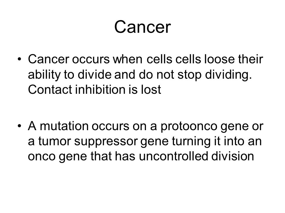 Cancer Cancer occurs when cells cells loose their ability to divide and do not stop dividing. Contact inhibition is lost A mutation occurs on a protoo