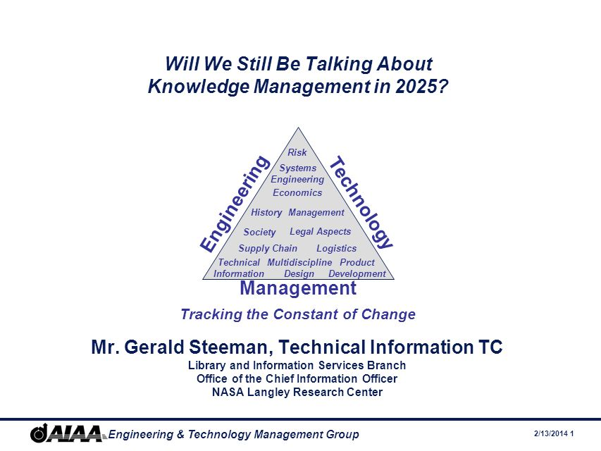 12/1/2005 Page 2 Engineering & Technology Management Group Engineering Technology Management Tracking the Constant of Change Management History Society Legal Aspects LogisticsSupply Chain Systems Engineering Economics Risk Technical Information Multidiscipline Design Product Development Knowledge and Knowledge Management Explicit and Tacit Knowledge Getting and Defining Value Industry and Government Perspectives Todays Human Capital Drivers – Tomorrows Need For KM The Aerospace Sector: Poised for KM.