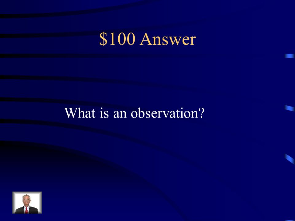 $100 Question Is using one or more of your senses – sight, hearing, smell, taste, and touch – to gather information about the world.