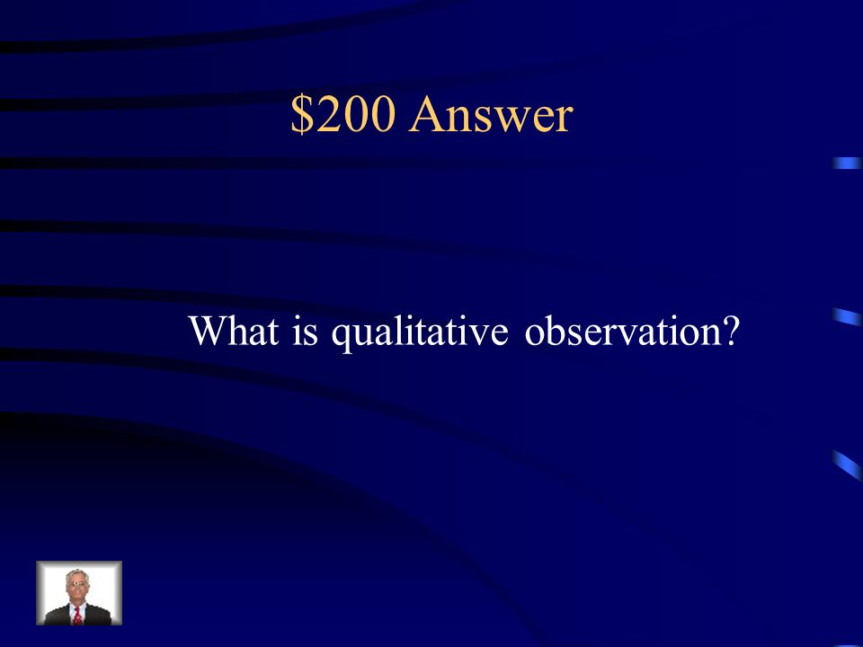 $200 Question An observation that uses your senses.