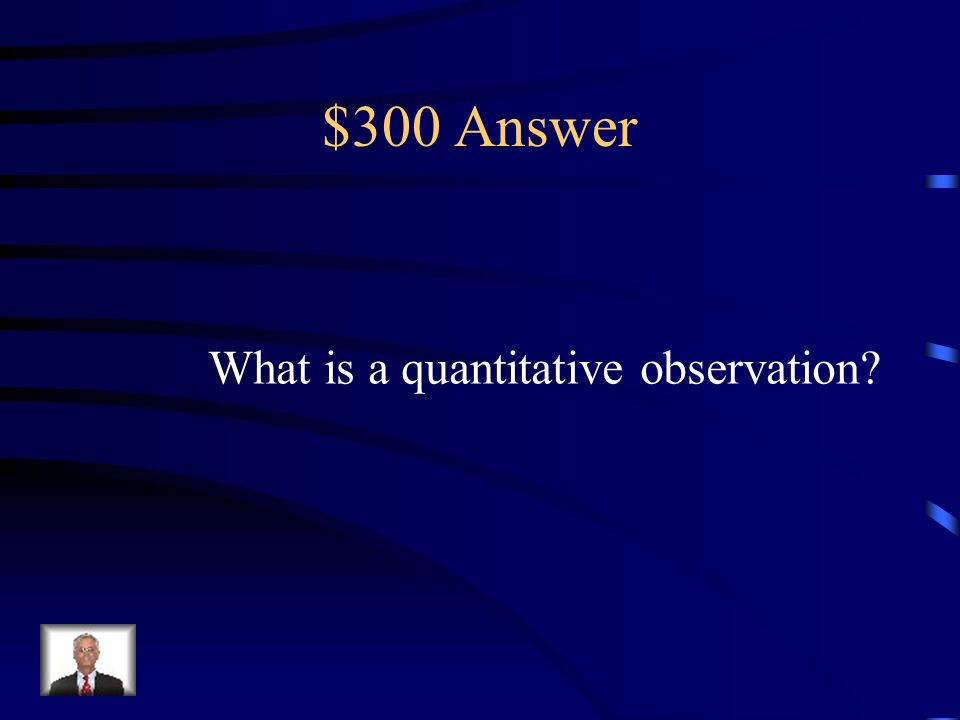 $300 Question An observation that uses numbers and measurements.
