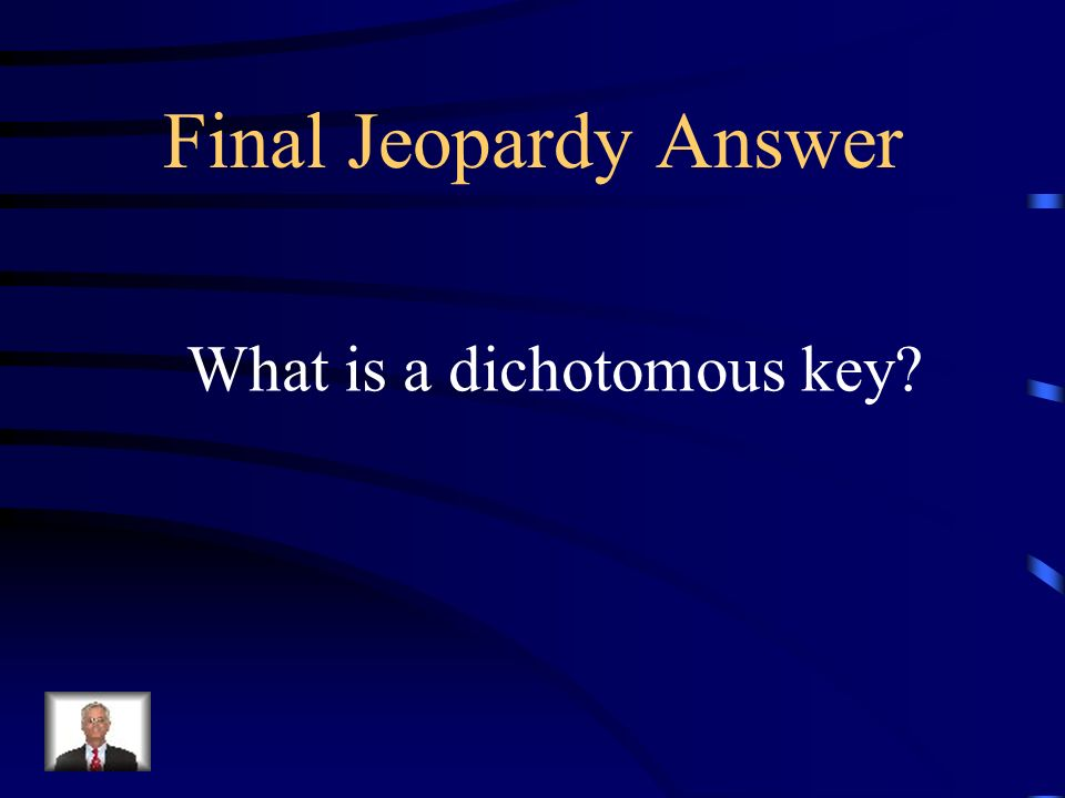 Final Jeopardy A classification system used to identify plants and animals, where you must start with 1a and 1b to begin the identification process.