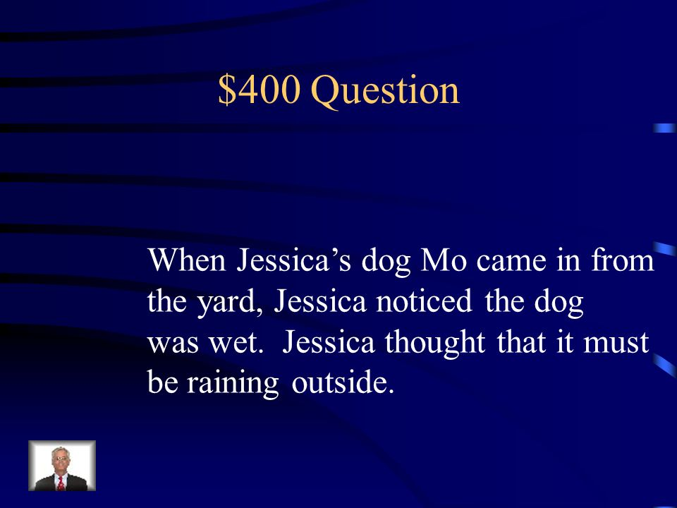$400 Question When Jessicas dog Mo came in from the yard, Jessica noticed the dog was wet.