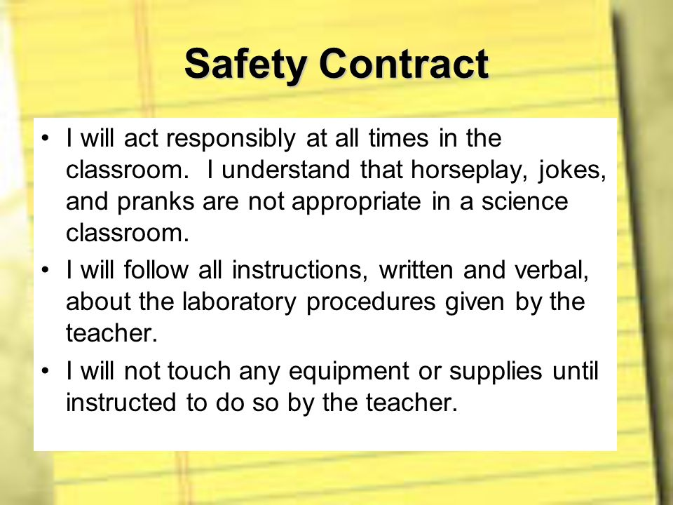 Safety Contract I will act responsibly at all times in the classroom. I understand that horseplay, jokes, and pranks are not appropriate in a science