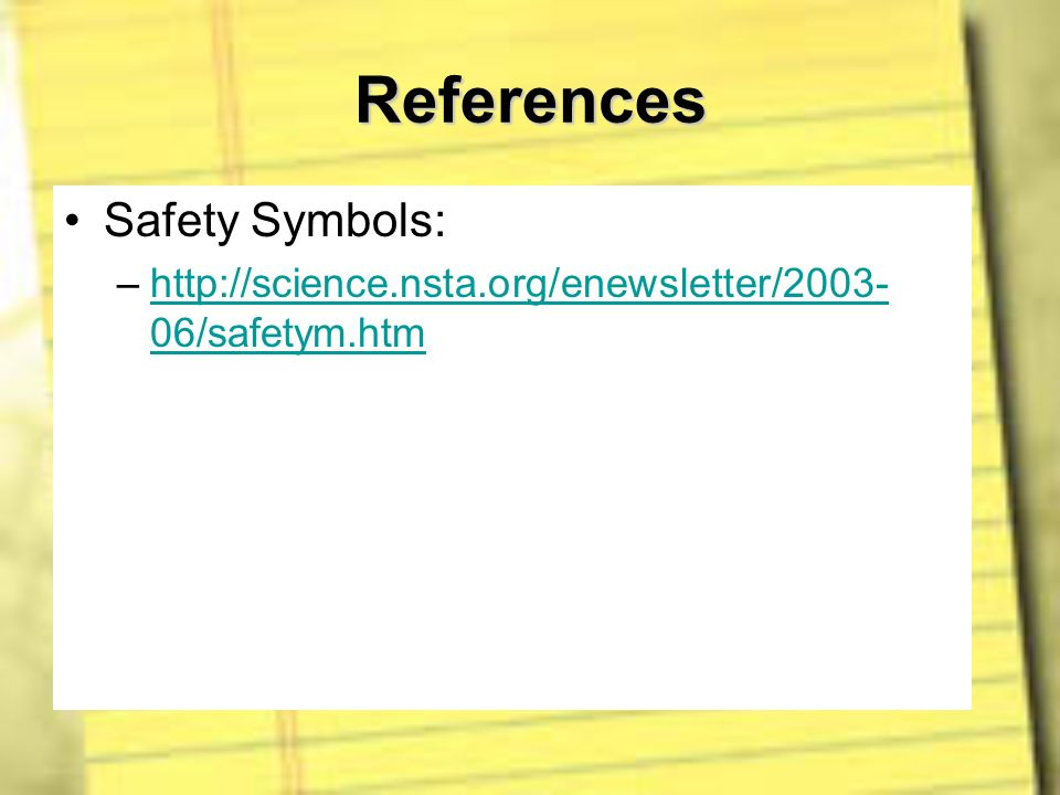 References Safety Symbols: –http://science.nsta.org/enewsletter/2003- 06/safetym.htmhttp://science.nsta.org/enewsletter/2003- 06/safetym.htm