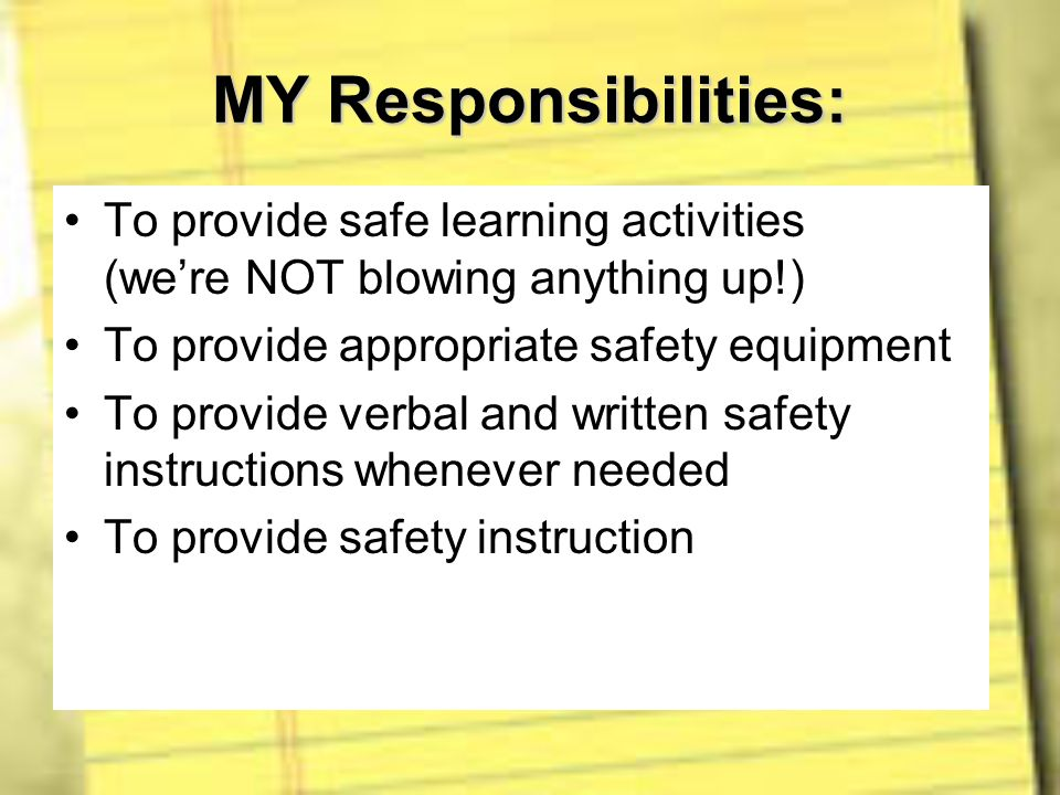 MY Responsibilities: To provide safe learning activities (were NOT blowing anything up!) To provide appropriate safety equipment To provide verbal and
