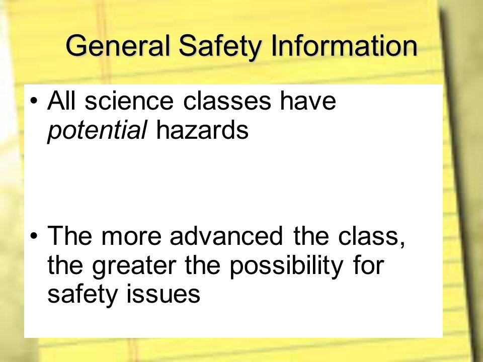 General Safety Information All science classes have potential hazards The more advanced the class, the greater the possibility for safety issues