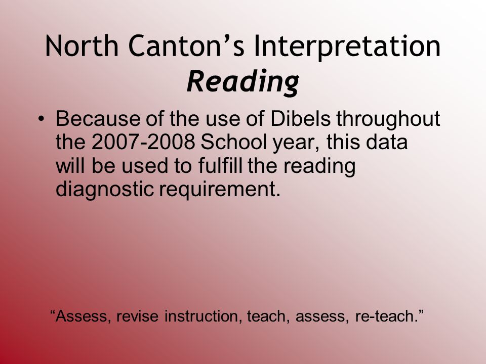 North Cantons Interpretation Reading Because of the use of Dibels throughout the 2007-2008 School year, this data will be used to fulfill the reading diagnostic requirement.