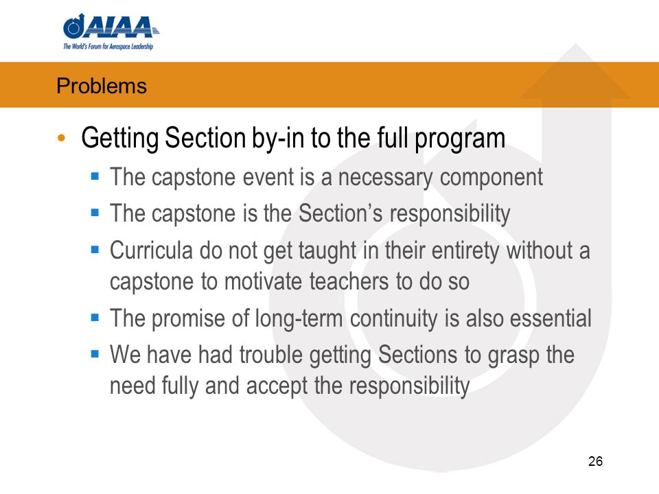 Problems Getting Section by-in to the full program The capstone event is a necessary component The capstone is the Sections responsibility Curricula do not get taught in their entirety without a capstone to motivate teachers to do so The promise of long-term continuity is also essential We have had trouble getting Sections to grasp the need fully and accept the responsibility 26