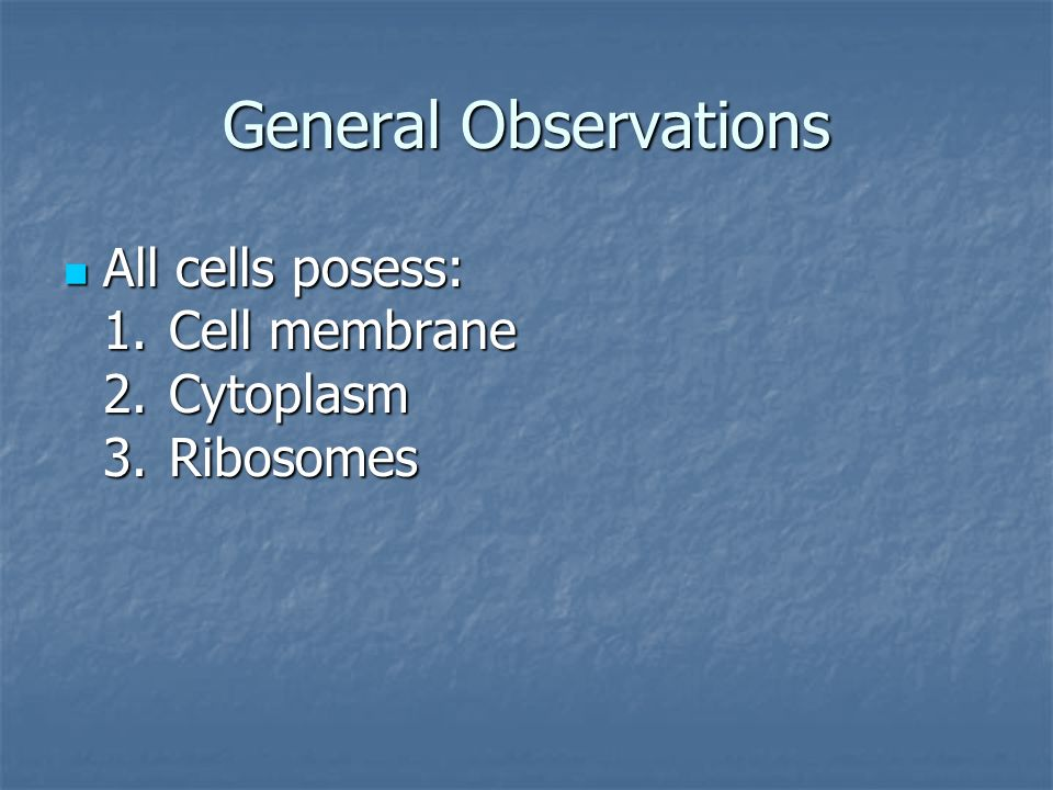 General Observations All cells posess: 1.Cell membrane 2.Cytoplasm 3.Ribosomes All cells posess: 1.Cell membrane 2.Cytoplasm 3.Ribosomes
