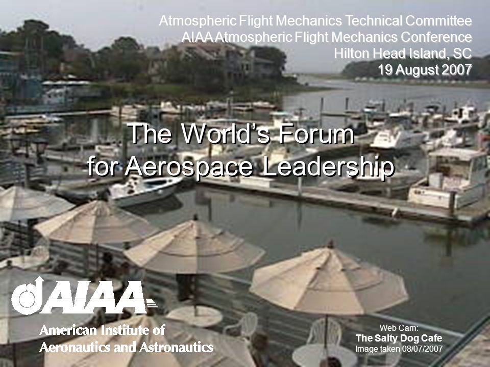Atmospheric Flight Mechanics Technical Committee AIAA Atmospheric Flight Mechanics Conference Hilton Head Island, SC 19 August 2007 The Worlds Forum for Aerospace Leadership Web Cam: The Salty Dog Cafe Image taken 08/07/2007