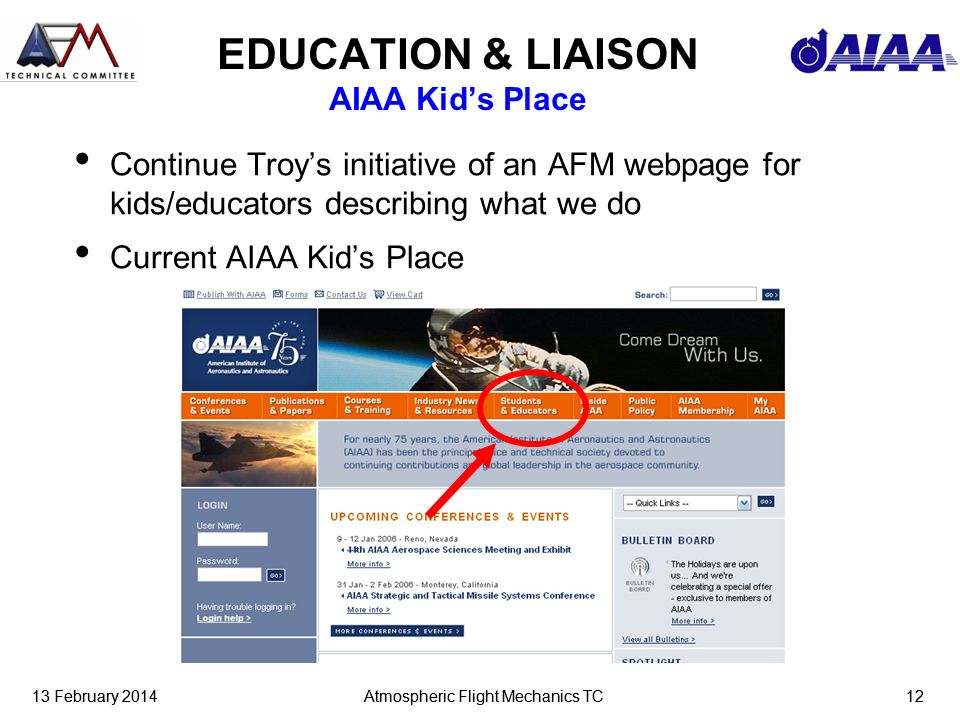13 February 2014Atmospheric Flight Mechanics TC1213 February 2014Atmospheric Flight Mechanics TC12 EDUCATION & LIAISON AIAA Kids Place Continue Troys initiative of an AFM webpage for kids/educators describing what we do Current AIAA Kids Place