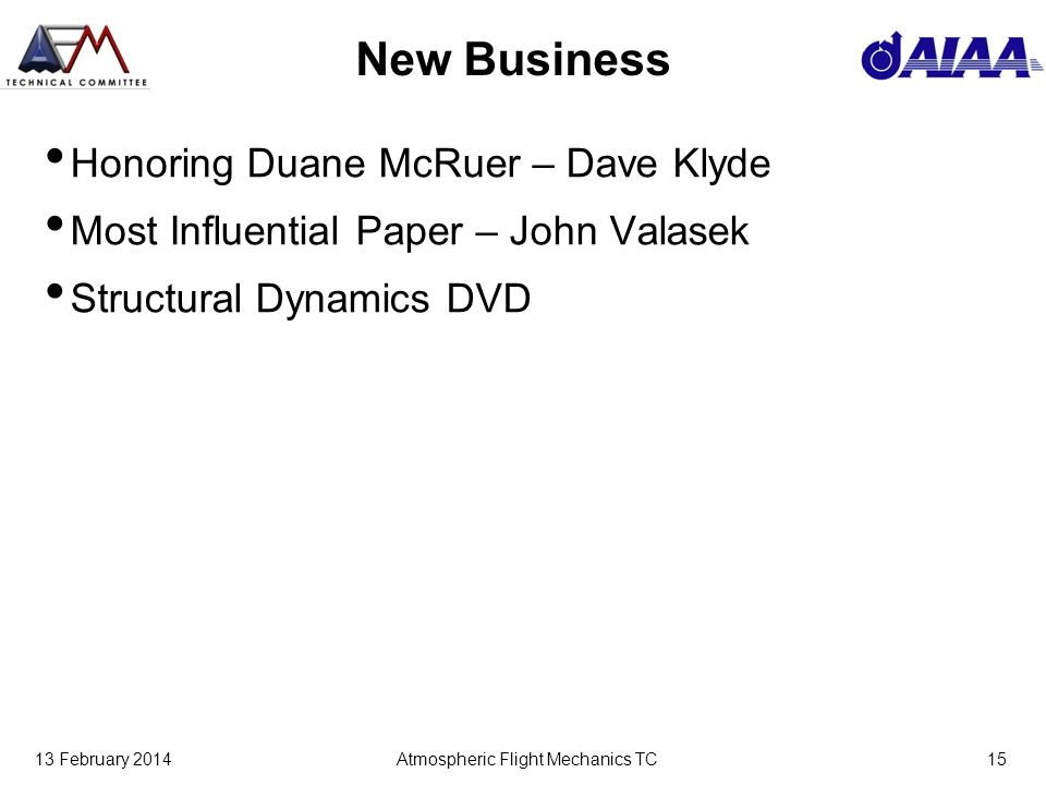 13 February 2014Atmospheric Flight Mechanics TC15 New Business Honoring Duane McRuer – Dave Klyde Most Influential Paper – John Valasek Structural Dynamics DVD