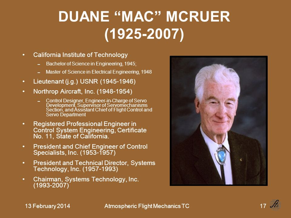 13 February 2014Atmospheric Flight Mechanics TC17 DUANE MAC MCRUER (1925-2007) California Institute of Technology Bachelor of Science in Engineering, 1945; Master of Science in Electrical Engineering, 1948 Lieutenant (j.g.) USNR (1945 1946) Northrop Aircraft, Inc.