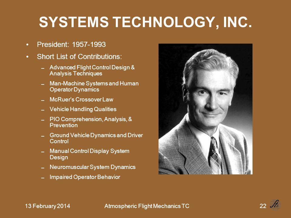 13 February 2014Atmospheric Flight Mechanics TC22 SYSTEMS TECHNOLOGY, INC. President: 1957-1993 Short List of Contributions: Advanced Flight Control D
