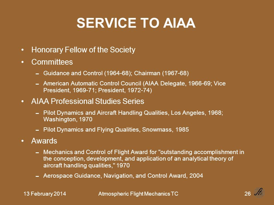 13 February 2014Atmospheric Flight Mechanics TC26 SERVICE TO AIAA Honorary Fellow of the Society Committees Guidance and Control (1964 68); Chairman (