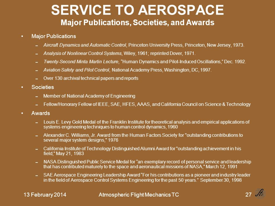 13 February 2014Atmospheric Flight Mechanics TC27 SERVICE TO AEROSPACE Major Publications, Societies, and Awards Major Publications Aircraft Dynamics and Automatic Control, Princeton University Press, Princeton, New Jersey, 1973.