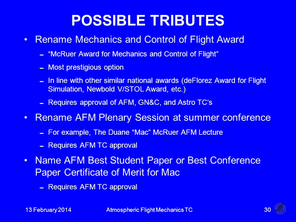13 February 2014Atmospheric Flight Mechanics TC30 POSSIBLE TRIBUTES Rename Mechanics and Control of Flight Award McRuer Award for Mechanics and Control of Flight Most prestigious option In line with other similar national awards (deFlorez Award for Flight Simulation, Newbold V/STOL Award, etc.) Requires approval of AFM, GN&C, and Astro TCs Rename AFM Plenary Session at summer conference For example, The Duane Mac McRuer AFM Lecture Requires AFM TC approval Name AFM Best Student Paper or Best Conference Paper Certificate of Merit for Mac Requires AFM TC approval