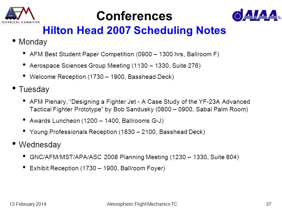 13 February 2014Atmospheric Flight Mechanics TC37 Conferences Hilton Head 2007 Scheduling Notes Monday AFM Best Student Paper Competition (0900 – 1300 hrs, Ballroom F) Aerospace Sciences Group Meeting (1130 – 1330, Suite 276) Welcome Reception (1730 – 1900, Basshead Deck) Tuesday AFM Plenary, Designing a Fighter Jet - A Case Study of the YF-23A Advanced Tactical Fighter Prototype by Bob Sandusky (0800 – 0900, Sabal Palm Room) Awards Luncheon (1200 – 1400, Ballrooms G-J) Young Professionals Reception (1830 – 2100, Basshead Deck) Wednesday GNC/AFM/MST/APA/ASC 2008 Planning Meeting (1230 – 1330, Suite 804) Exhibit Reception (1730 – 1900, Ballroom Foyer)