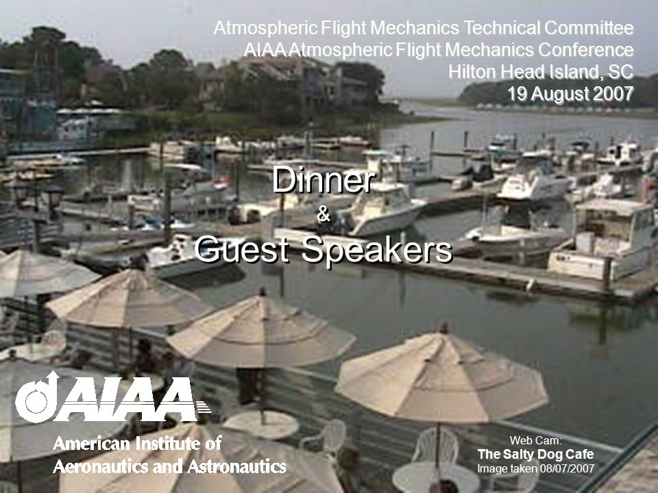Dinner & Guest Speakers Dinner & Guest Speakers Web Cam: The Salty Dog Cafe Image taken 08/07/2007 Atmospheric Flight Mechanics Technical Committee AIAA Atmospheric Flight Mechanics Conference Hilton Head Island, SC 19 August 2007