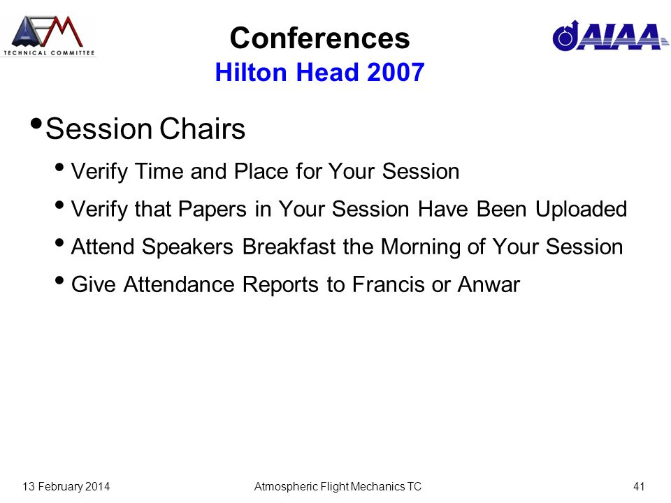 13 February 2014Atmospheric Flight Mechanics TC41 Conferences Hilton Head 2007 Session Chairs Verify Time and Place for Your Session Verify that Paper