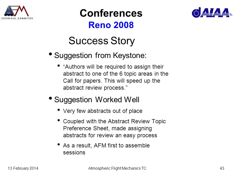 13 February 2014Atmospheric Flight Mechanics TC43 Conferences Reno 2008 Success Story Suggestion from Keystone: Authors will be required to assign their abstract to one of the 6 topic areas in the Call for papers.