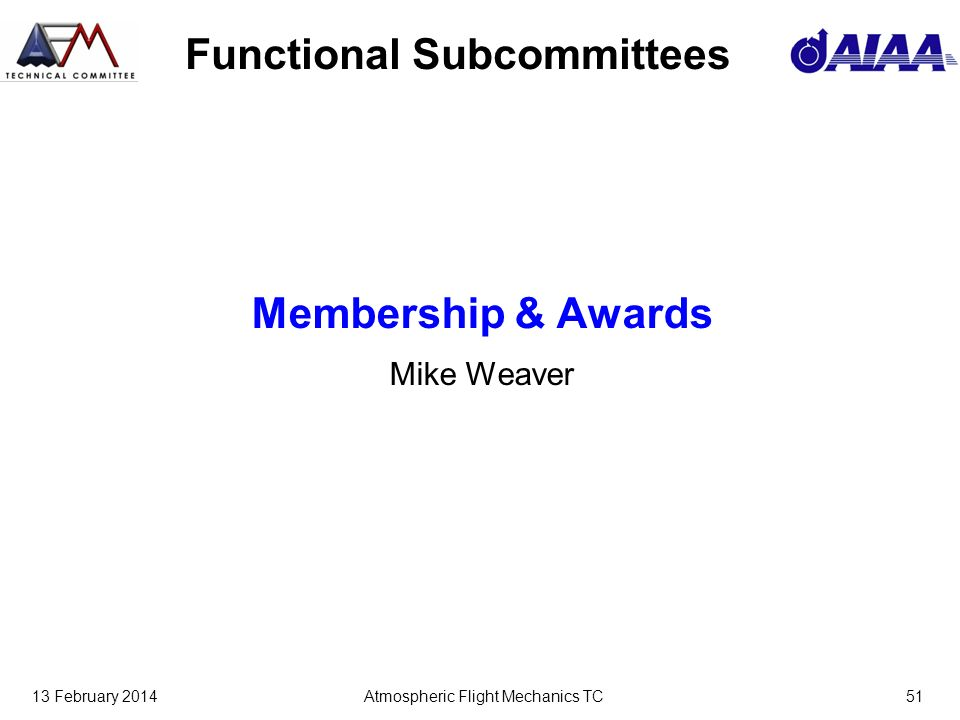 13 February 2014Atmospheric Flight Mechanics TC51 Functional Subcommittees Membership & Awards Mike Weaver