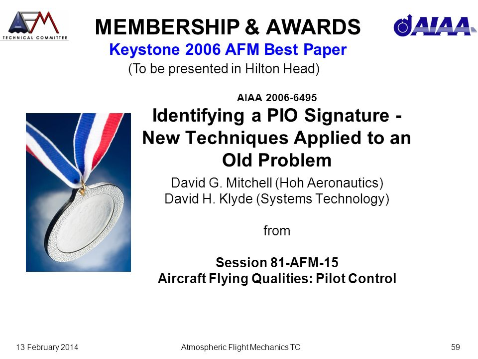 13 February 2014Atmospheric Flight Mechanics TC59 MEMBERSHIP & AWARDS Keystone 2006 AFM Best Paper AIAA 2006-6495 Identifying a PIO Signature - New Techniques Applied to an Old Problem David G.