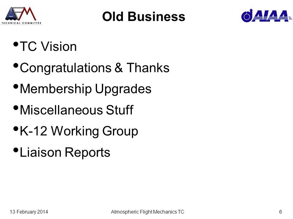 13 February 2014Atmospheric Flight Mechanics TC6 Old Business TC Vision Congratulations & Thanks Membership Upgrades Miscellaneous Stuff K-12 Working